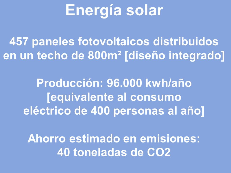 Energía solar 457 paneles fotovoltaicos distribuidos en un techo de 800m² [diseño integrado] Producción: 96.000 kwh/año [equivalente al consumo eléctrico de 400 personas al año] Ahorro estimado en emisiones: 40 toneladas de CO2